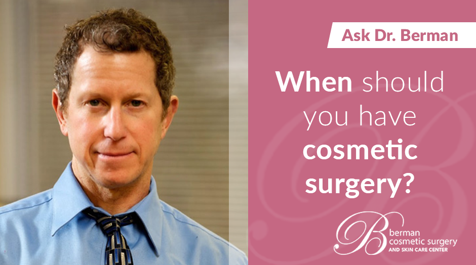 When Should You Consider Plastic Surgery - Berman Cosmetic Surgery Blog